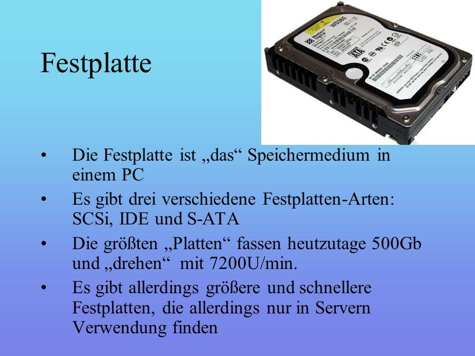 """Festplatte Die Festplatte ist """"das Speichermedium in einem PC Es gibt drei verschiedene Festplatten-Arten: SCSi, IDE und S-ATA Die größten """"Platten fassen heutzutage 500Gb und """"drehen mit 7200U/min."""