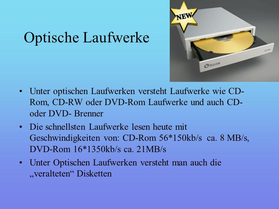 Optische Laufwerke Unter optischen Laufwerken versteht Laufwerke wie CD- Rom, CD-RW oder DVD-Rom Laufwerke und auch CD- oder DVD- Brenner Die schnellsten Laufwerke lesen heute mit Geschwindigkeiten von: CD-Rom 56*150kb/s ca.