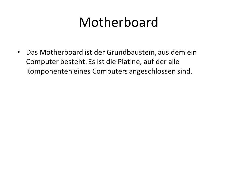 Motherboard Das Motherboard ist der Grundbaustein, aus dem ein Computer besteht. Es ist die Platine, auf der alle Komponenten eines Computers angeschl