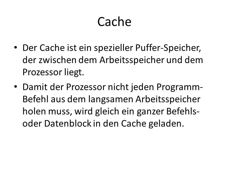 Cache Der Cache ist ein spezieller Puffer-Speicher, der zwischen dem Arbeitsspeicher und dem Prozessor liegt. Damit der Prozessor nicht jeden Programm