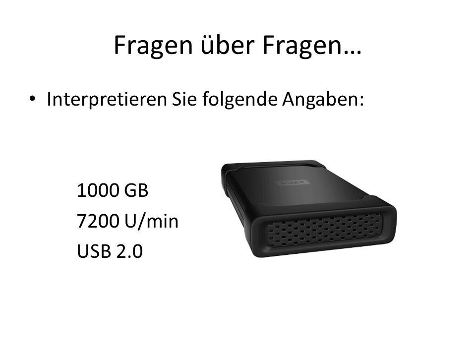 Fragen über Fragen… Interpretieren Sie folgende Angaben: 1000 GB 7200 U/min USB 2.0