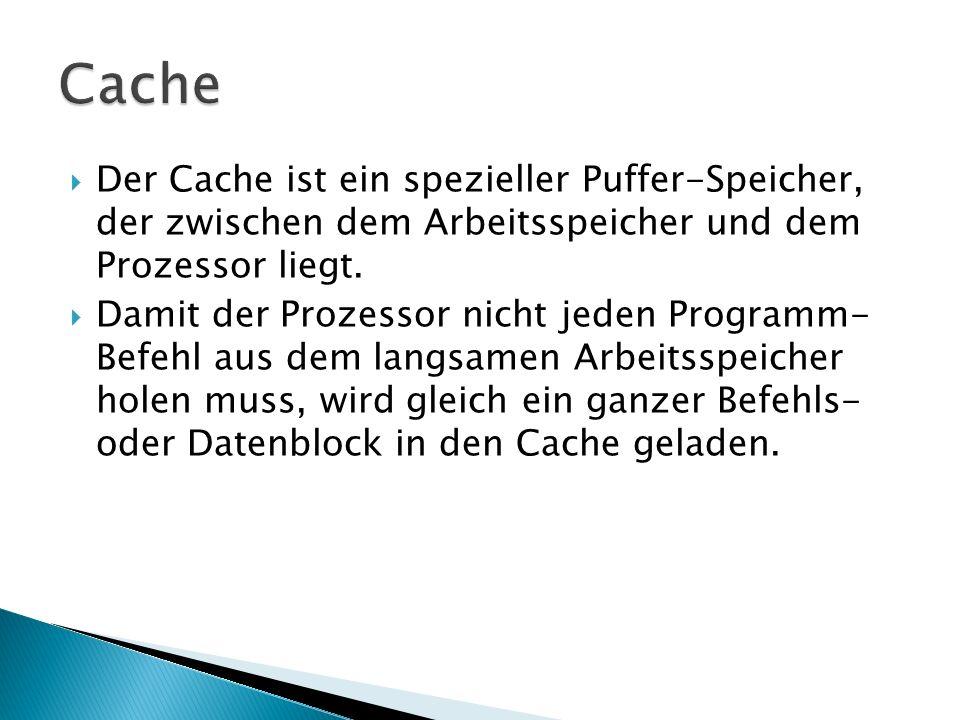  Der Cache ist ein spezieller Puffer-Speicher, der zwischen dem Arbeitsspeicher und dem Prozessor liegt.