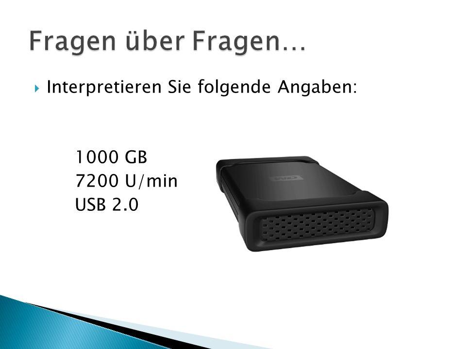  Interpretieren Sie folgende Angaben: 1000 GB 7200 U/min USB 2.0