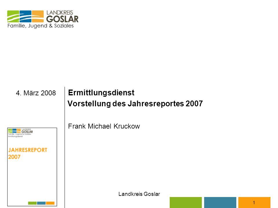 Landkreis Goslar 4. März 2008 Ermittlungsdienst Vorstellung des Jahresreportes 2007 Frank Michael Kruckow 1