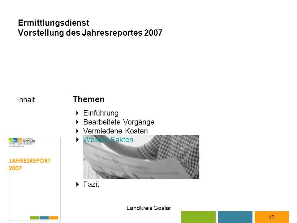 Landkreis Goslar Inhalt Themen 12  Einführung  Bearbeitete Vorgänge  Vermiedene Kosten  Weitere Fakten  Fazit Ermittlungsdienst Vorstellung des Jahresreportes 2007