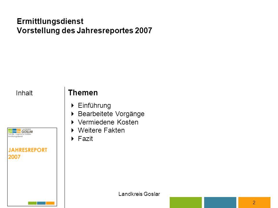 Landkreis Goslar Inhalt Themen 2  Einführung  Bearbeitete Vorgänge  Vermiedene Kosten  Weitere Fakten  Fazit Ermittlungsdienst Vorstellung des Jahresreportes 2007