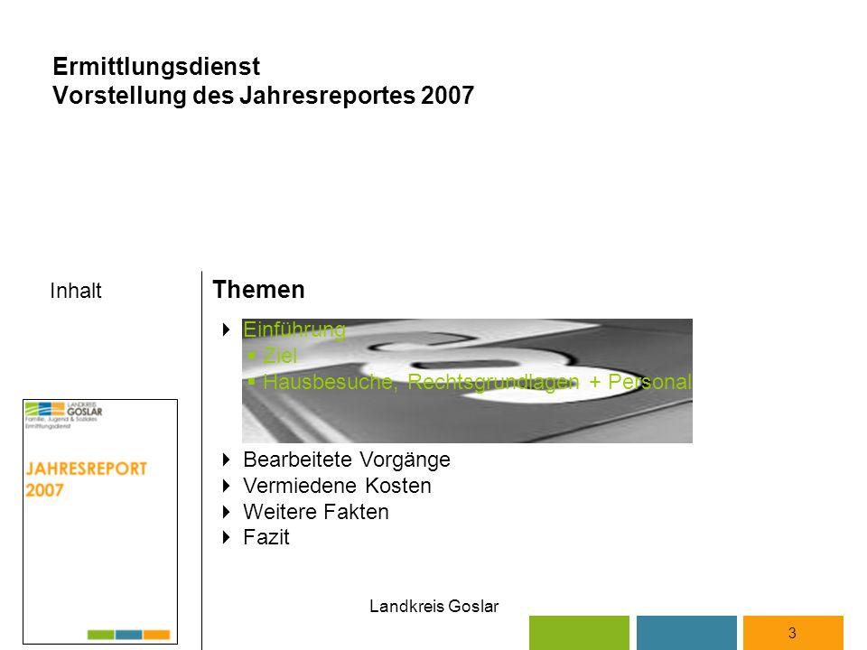 Landkreis Goslar Inhalt Themen 3  Einführung  Ziel  Hausbesuche, Rechtsgrundlagen + Personal  Bearbeitete Vorgänge  Vermiedene Kosten  Weitere Fakten  Fazit Ermittlungsdienst Vorstellung des Jahresreportes 2007