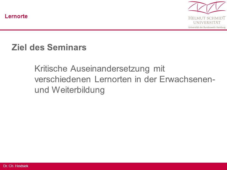 Dr. Ch. Heidsiek Ziel des Seminars Kritische Auseinandersetzung mit verschiedenen Lernorten in der Erwachsenen- und Weiterbildung Lernorte