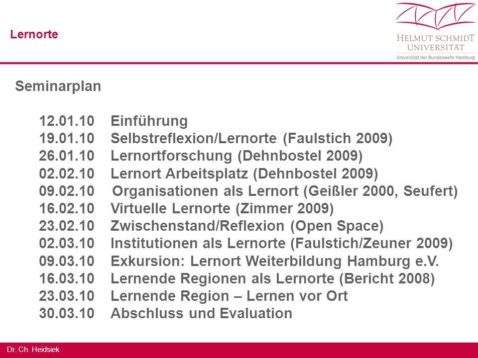 Dr. Ch. Heidsiek Seminarplan 12.01.10Einführung 19.01.10 Selbstreflexion/Lernorte (Faulstich 2009) 26.01.10 Lernortforschung (Dehnbostel 2009) 02.02.1