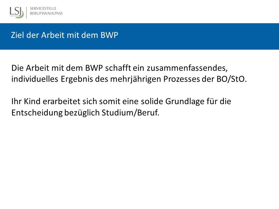 Ziel der Arbeit mit dem BWP Die Arbeit mit dem BWP schafft ein zusammenfassendes, individuelles Ergebnis des mehrjährigen Prozesses der BO/StO.