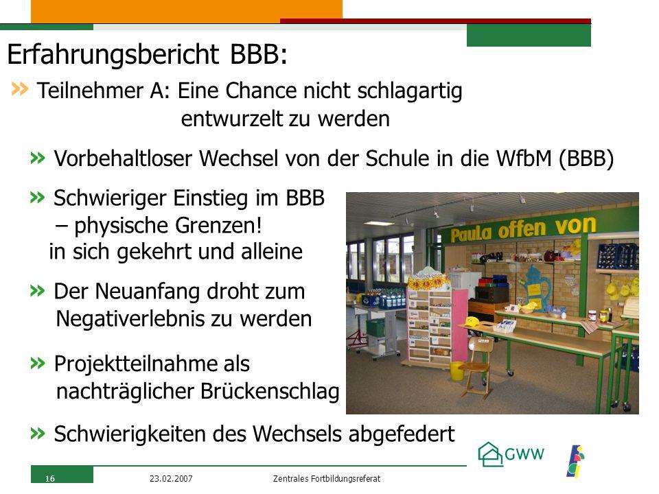 Zentrales Fortbildungsreferat23.02.200716 Erfahrungsbericht BBB: » Vorbehaltloser Wechsel von der Schule in die WfbM (BBB) » Teilnehmer A: Eine Chance