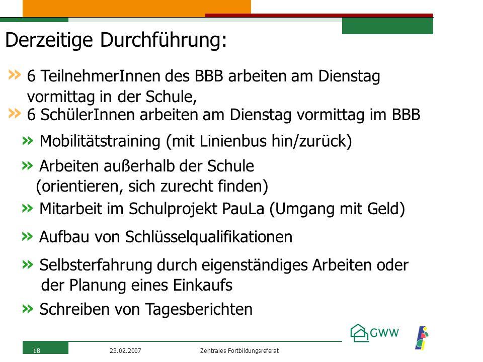 Zentrales Fortbildungsreferat23.02.200718 Derzeitige Durchführung: » Mobilitätstraining (mit Linienbus hin/zurück) » 6 TeilnehmerInnen des BBB arbeite