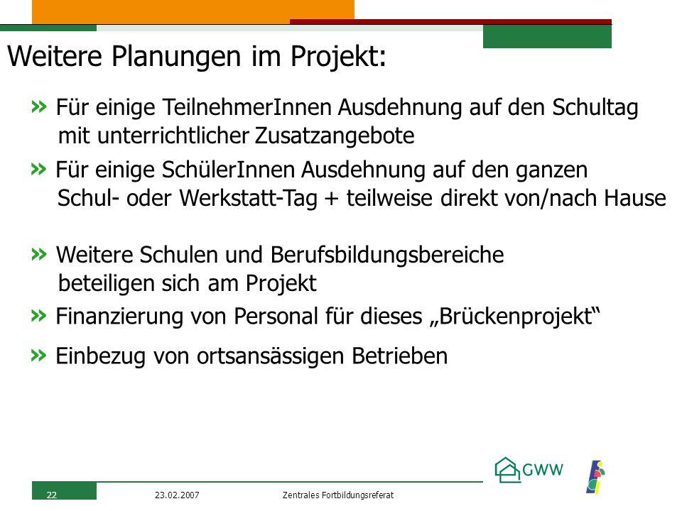 Zentrales Fortbildungsreferat23.02.200722 Weitere Planungen im Projekt: » Für einige TeilnehmerInnen Ausdehnung auf den Schultag mit unterrichtlicher
