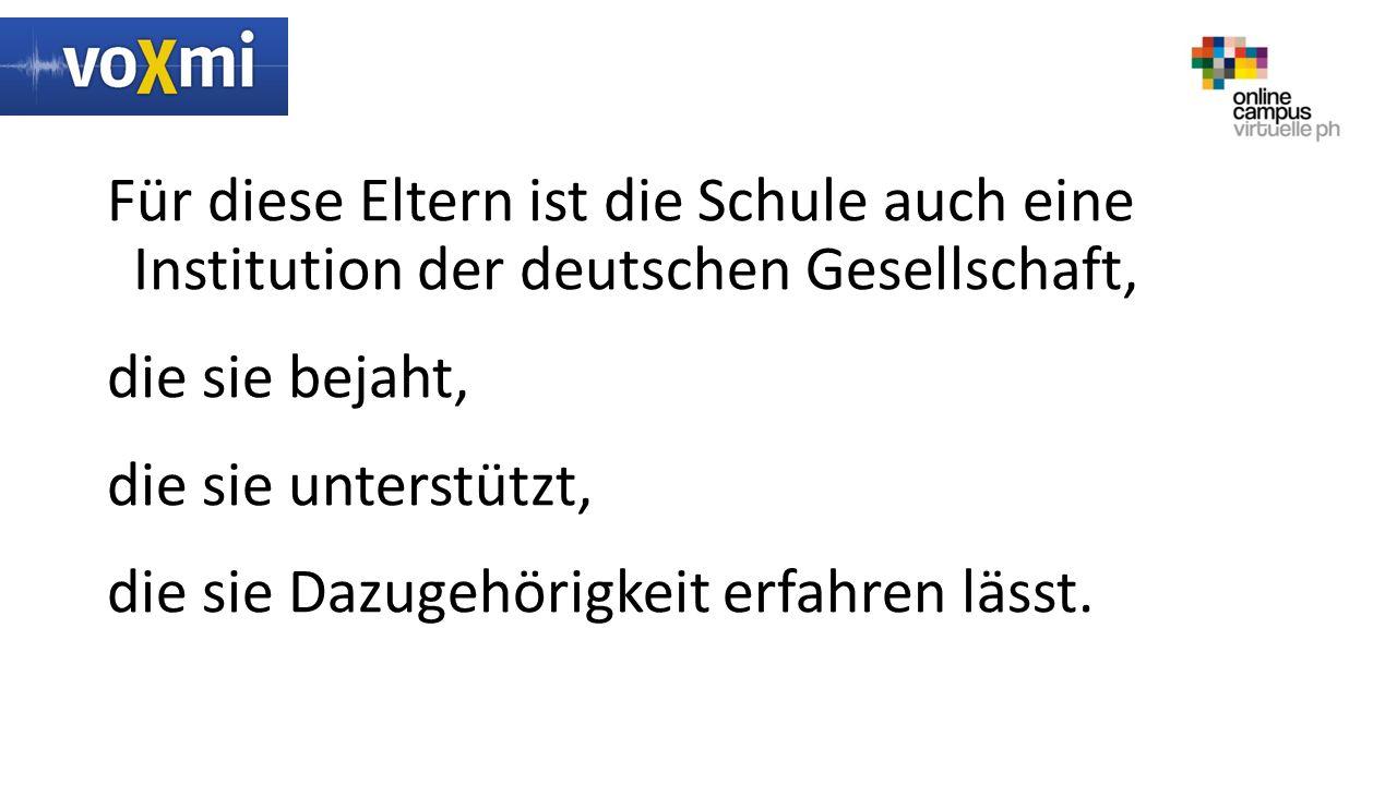 Für diese Eltern ist die Schule auch eine Institution der deutschen Gesellschaft, die sie bejaht, die sie unterstützt, die sie Dazugehörigkeit erfahren lässt.