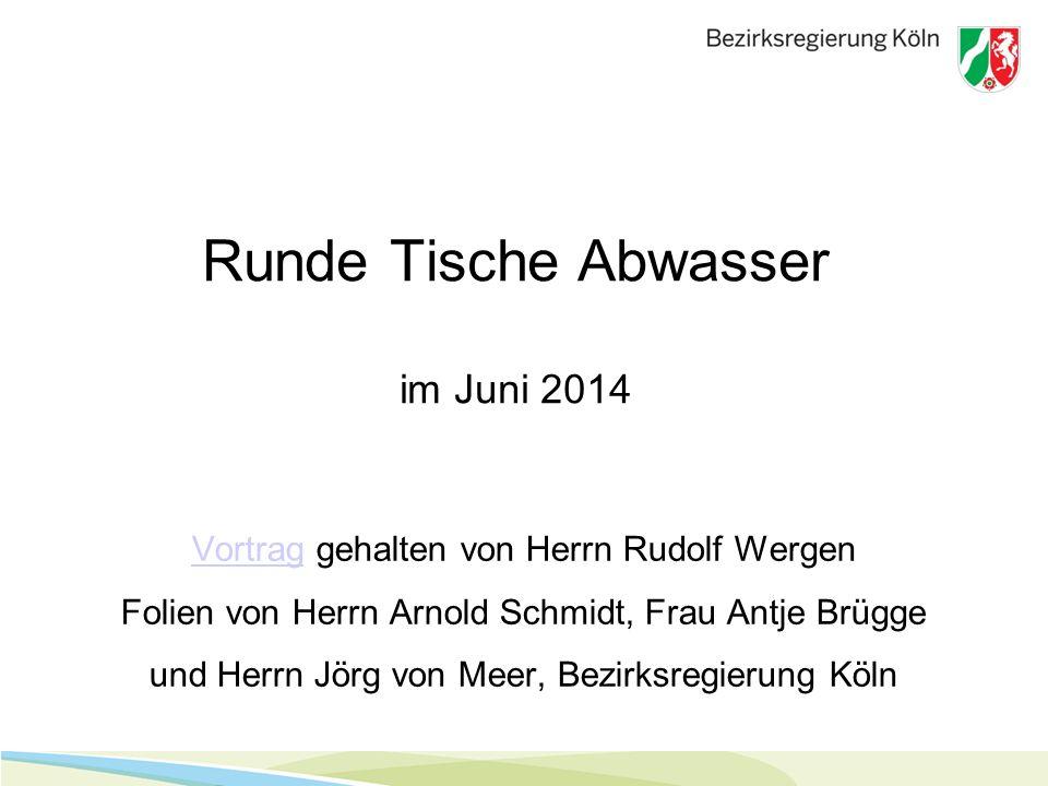 Runde Tische Abwasser im Juni 2014 VortragVortrag gehalten von Herrn Rudolf Wergen Folien von Herrn Arnold Schmidt, Frau Antje Brügge und Herrn Jörg von Meer, Bezirksregierung Köln