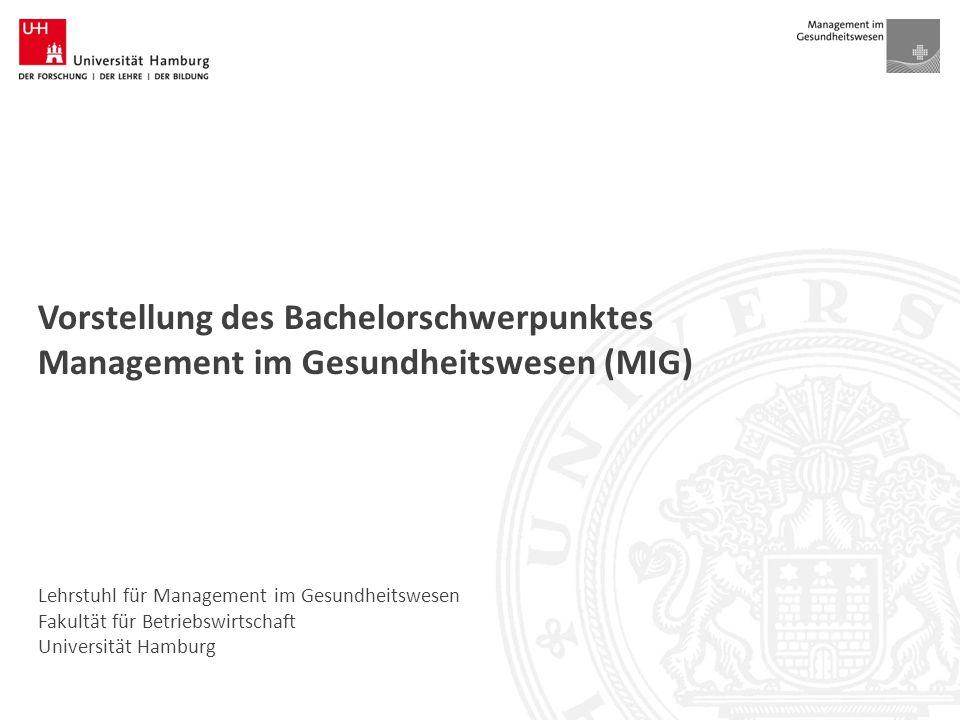 Lehrstuhl für Management im Gesundheitswesen Fakultät für Betriebswirtschaft Universität Hamburg Vorstellung des Bachelorschwerpunktes Management im Gesundheitswesen (MIG)