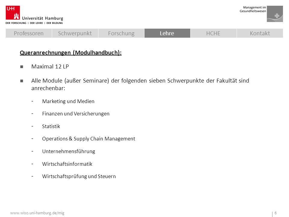 www.wiso.uni-hamburg.de/mig 6 SchwerpunktKontaktProfessorenLehreForschungHCHE Queranrechnungen (Modulhandbuch): Maximal 12 LP Alle Module (außer Seminare) der folgenden sieben Schwerpunkte der Fakultät sind anrechenbar: - Marketing und Medien - Finanzen und Versicherungen - Statistik - Operations & Supply Chain Management - Unternehmensführung - Wirtschaftsinformatik - Wirtschaftsprüfung und Steuern