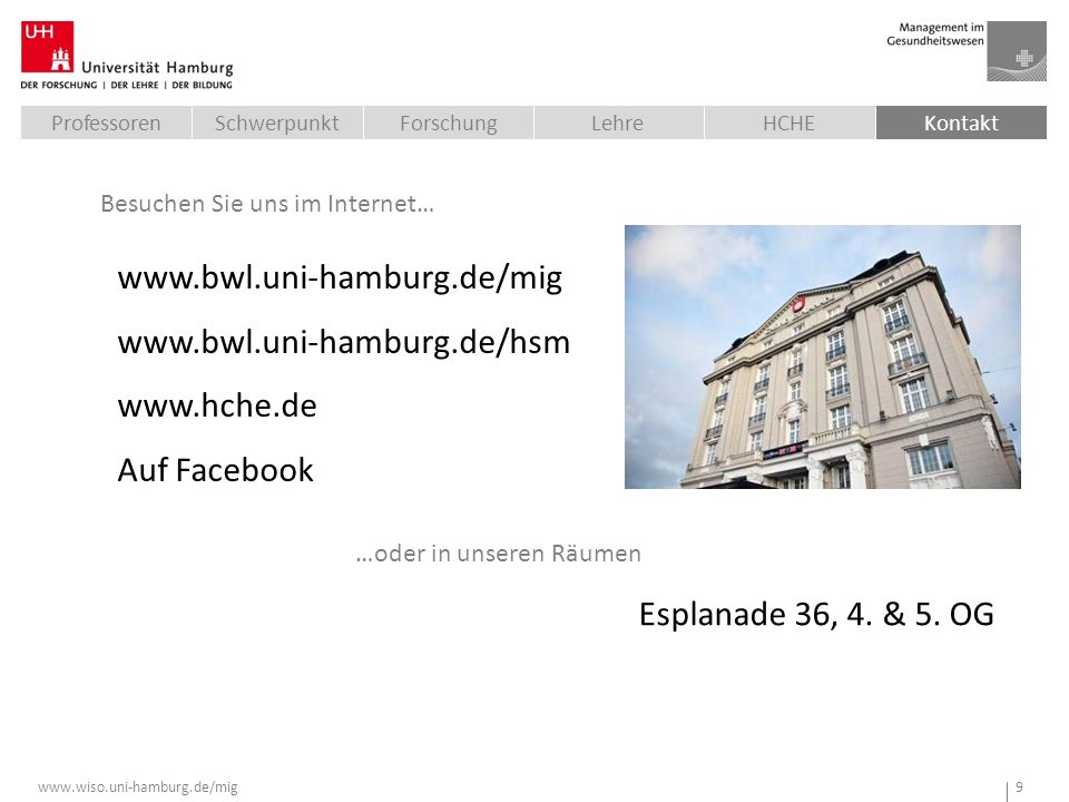 www.wiso.uni-hamburg.de/mig 9 www.bwl.uni-hamburg.de/mig www.bwl.uni-hamburg.de/hsm www.hche.de Auf Facebook Besuchen Sie uns im Internet… …oder in unseren Räumen Esplanade 36, 4.
