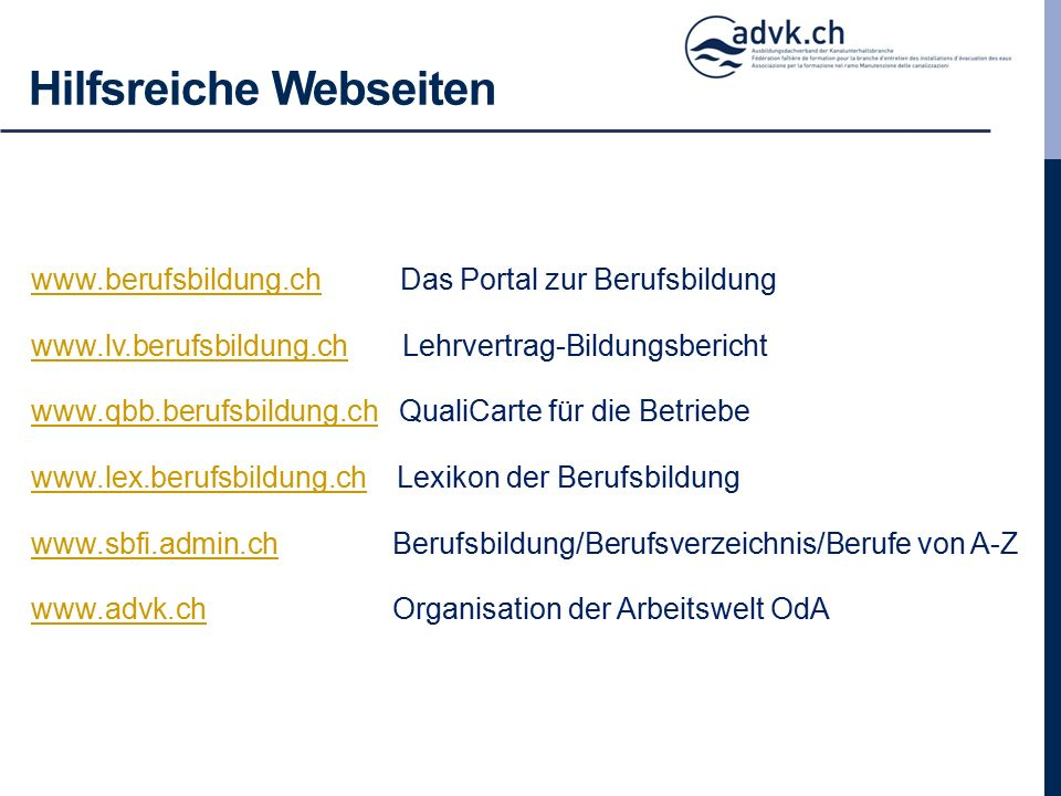 Hilfsreiche Webseiten www.berufsbildung.chwww.berufsbildung.ch Das Portal zur Berufsbildung www.lv.berufsbildung.chwww.lv.berufsbildung.ch Lehrvertrag-Bildungsbericht www.qbb.berufsbildung.chwww.qbb.berufsbildung.ch QualiCarte für die Betriebe www.lex.berufsbildung.chwww.lex.berufsbildung.ch Lexikon der Berufsbildung www.sbfi.admin.chwww.sbfi.admin.ch Berufsbildung/Berufsverzeichnis/Berufe von A-Z www.advk.chwww.advk.ch Organisation der Arbeitswelt OdA