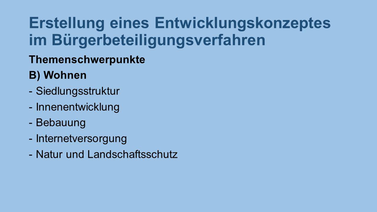 Erstellung eines Entwicklungskonzeptes im Bürgerbeteiligungsverfahren Themenschwerpunkte B) Wohnen -Siedlungsstruktur -Innenentwicklung -Bebauung -Internetversorgung -Natur und Landschaftsschutz