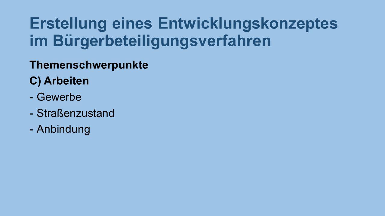 Erstellung eines Entwicklungskonzeptes im Bürgerbeteiligungsverfahren Themenschwerpunkte C) Arbeiten -Gewerbe -Straßenzustand -Anbindung