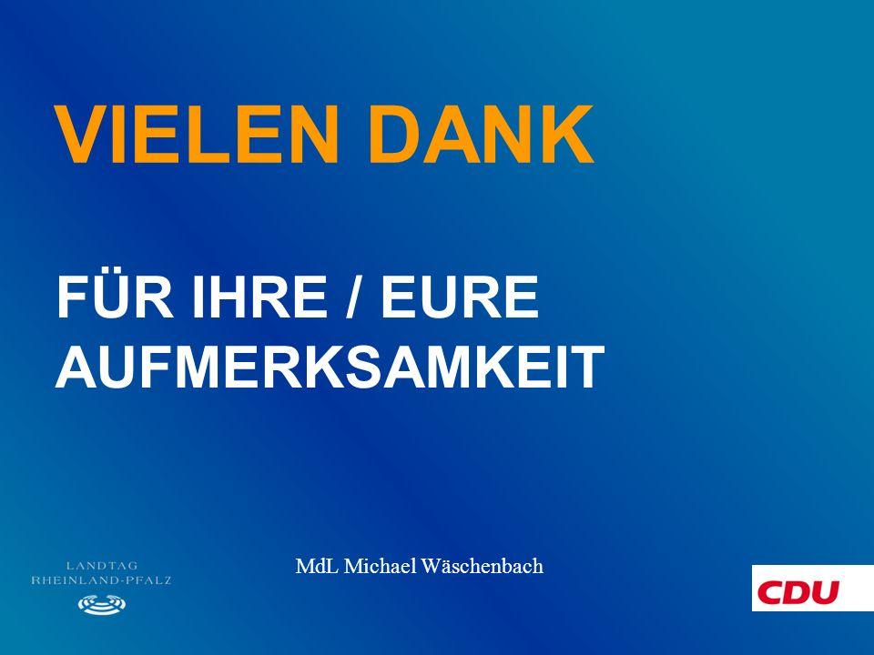 VIELEN DANK FÜR IHRE / EURE AUFMERKSAMKEIT MdL Michael Wäschenbach