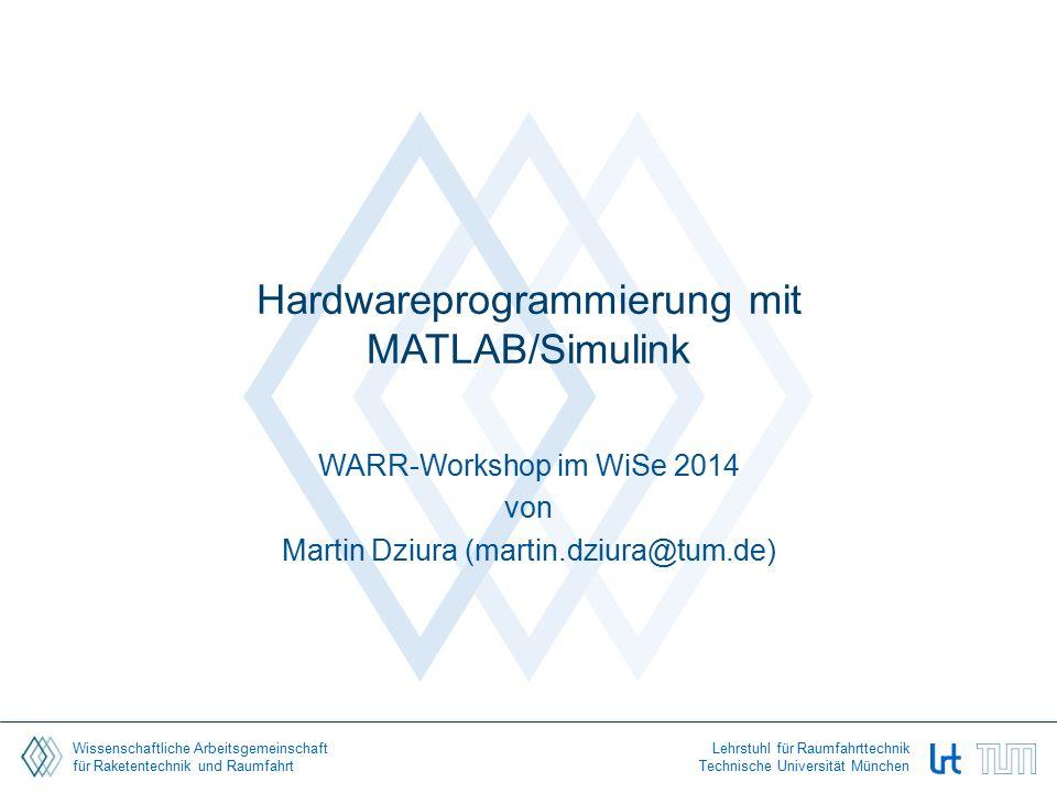 Wissenschaftliche Arbeitsgemeinschaft für Raketentechnik und Raumfahrt Lehrstuhl für Raumfahrttechnik Technische Universität München Hardwareprogrammierung mit MATLAB/Simulink WARR-Workshop im WiSe 2014 von Martin Dziura (martin.dziura@tum.de)