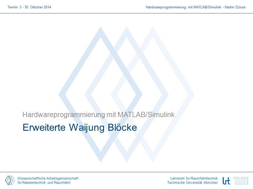 Wissenschaftliche Arbeitsgemeinschaft für Raketentechnik und Raumfahrt Lehrstuhl für Raumfahrttechnik Technische Universität München Erweiterte Waijung Blöcke Hardwareprogrammierung mit MATLAB/Simulink Termin 3 - 30.