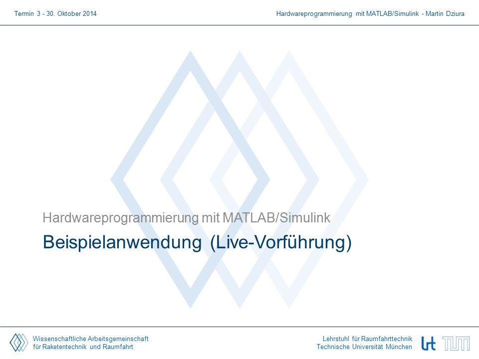Wissenschaftliche Arbeitsgemeinschaft für Raketentechnik und Raumfahrt Lehrstuhl für Raumfahrttechnik Technische Universität München Beispielanwendung (Live-Vorführung) Hardwareprogrammierung mit MATLAB/Simulink Termin 3 - 30.