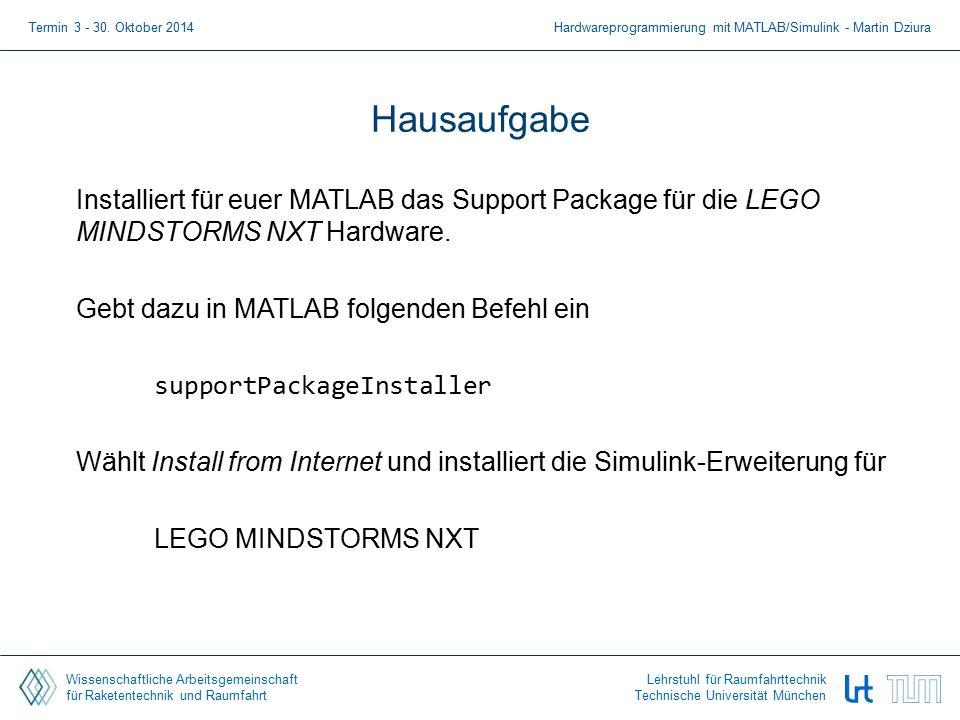 Wissenschaftliche Arbeitsgemeinschaft für Raketentechnik und Raumfahrt Lehrstuhl für Raumfahrttechnik Technische Universität München Hausaufgabe Installiert für euer MATLAB das Support Package für die LEGO MINDSTORMS NXT Hardware.