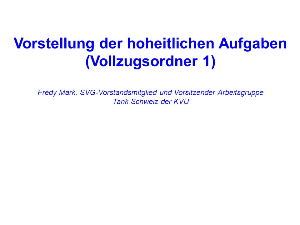 Vorstellung der hoheitlichen Aufgaben (Vollzugsordner 1) Fredy Mark, SVG-Vorstandsmitglied und Vorsitzender Arbeitsgruppe Tank Schweiz der KVU
