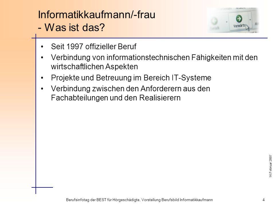 16.Februar 2007 Berufsinfotag der BEST für Hörgeschädigte, Vorstellung Berufsbild Informatikkaufmann 4 Informatikkaufmann/-frau - Was ist das.