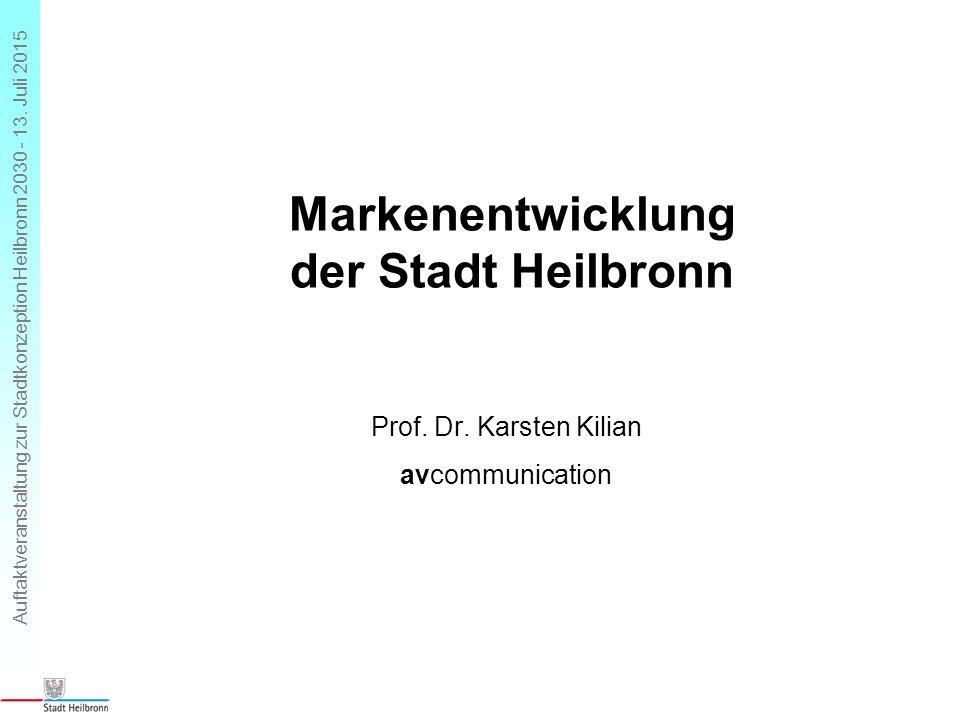 Auftaktveranstaltung zur Stadtkonzeption Heilbronn 2030 - 13. Juli 2015 Markenentwicklung der Stadt Heilbronn Prof. Dr. Karsten Kilian avcommunication