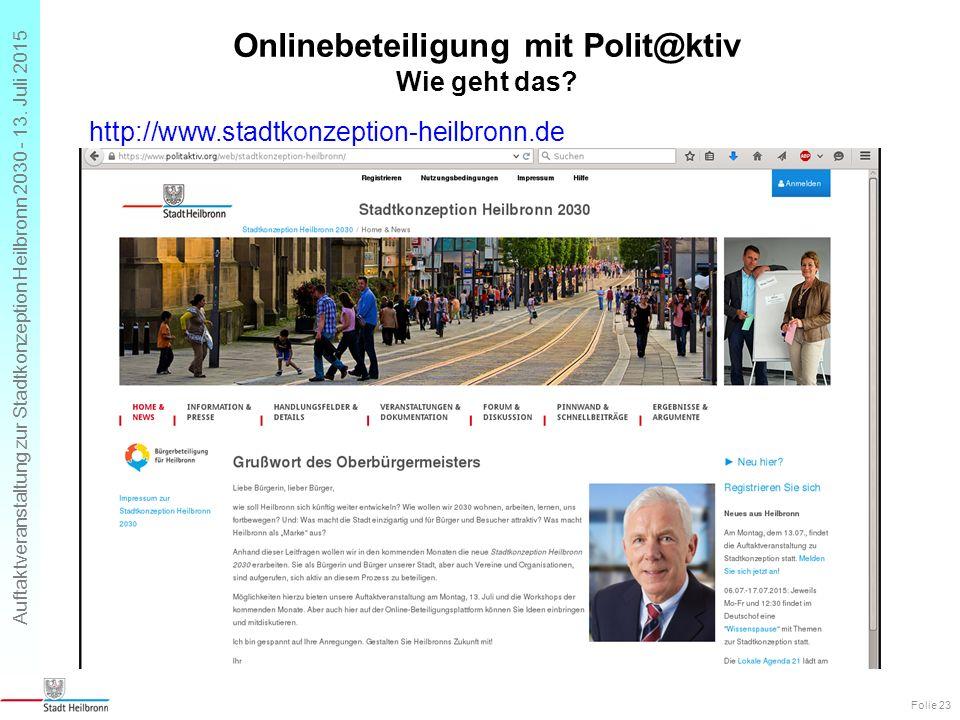 Auftaktveranstaltung zur Stadtkonzeption Heilbronn 2030 - 13. Juli 2015 Onlinebeteiligung mit Polit@ktiv Wie geht das? Folie 23 http://www.stadtkonzep