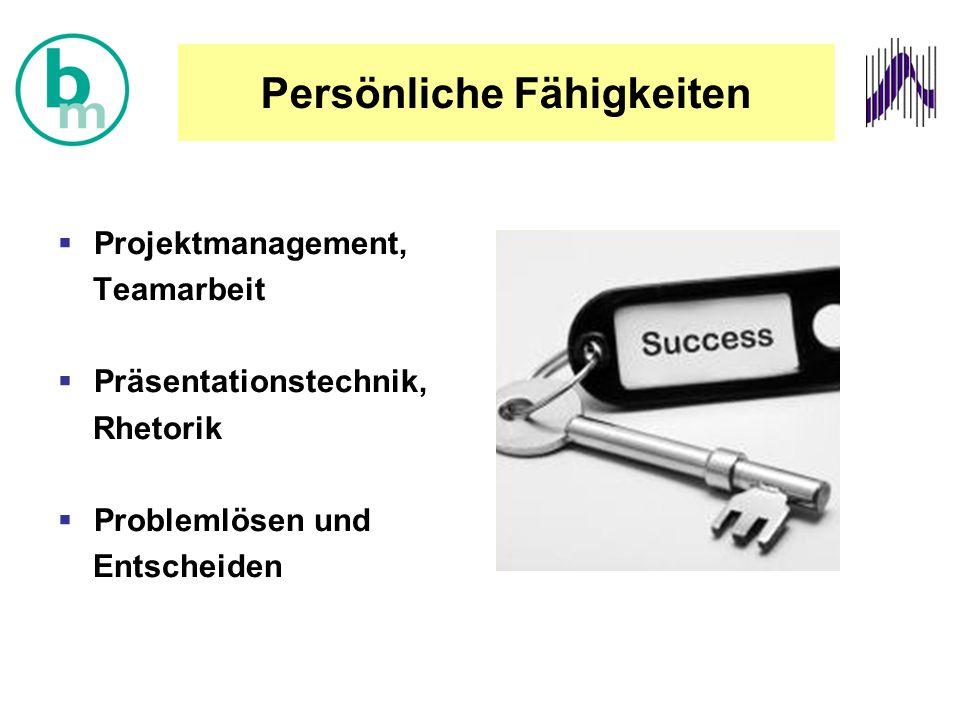 Persönliche Fähigkeiten  Projektmanagement, Teamarbeit  Präsentationstechnik, Rhetorik  Problemlösen und Entscheiden