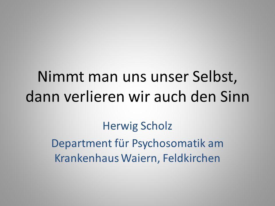 Nimmt man uns unser Selbst, dann verlieren wir auch den Sinn Herwig Scholz Department für Psychosomatik am Krankenhaus Waiern, Feldkirchen
