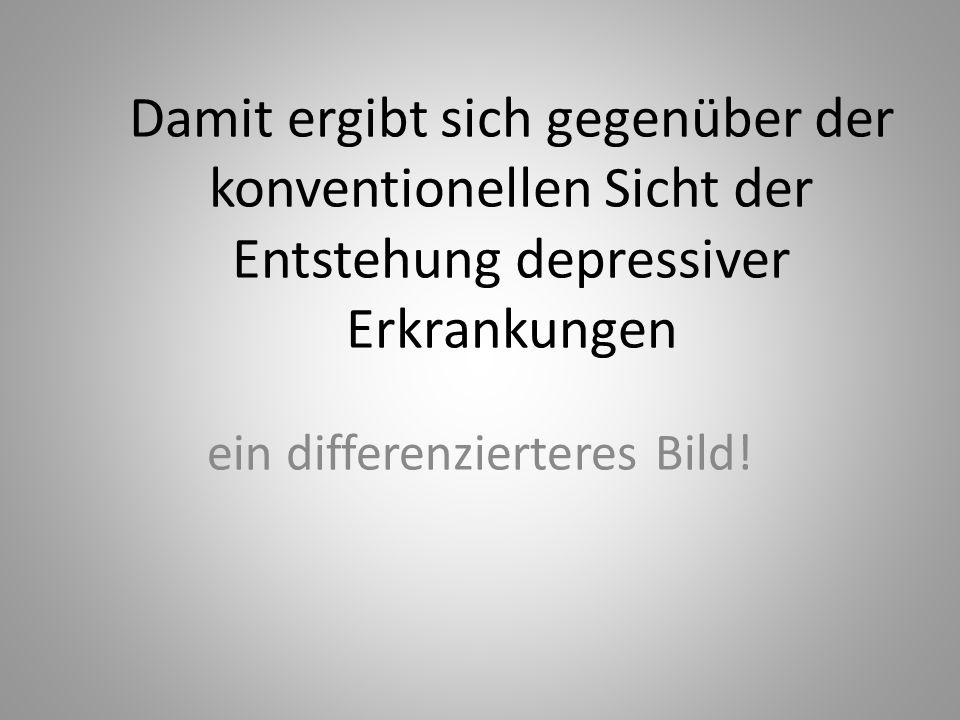 Damit ergibt sich gegenüber der konventionellen Sicht der Entstehung depressiver Erkrankungen ein differenzierteres Bild!
