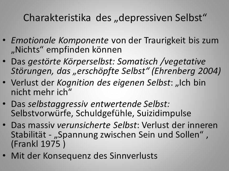 """Charakteristika des """"depressiven Selbst Emotionale Komponente von der Traurigkeit bis zum """"Nichts empfinden können Das gestörte Körperselbst: Somatisch /vegetative Störungen, das """"erschöpfte Selbst (Ehrenberg 2004) Verlust der Kognition des eigenen Selbst: """"Ich bin nicht mehr ich Das selbstaggressiv entwertende Selbst: Selbstvorwürfe, Schuldgefühle, Suizidimpulse Das massiv verunsicherte Selbst: Verlust der inneren Stabilität - """"Spannung zwischen Sein und Sollen , (Frankl 1975 ) Mit der Konsequenz des Sinnverlusts"""