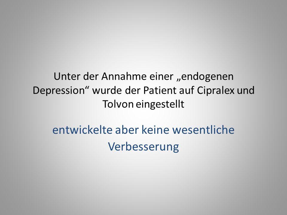 """Unter der Annahme einer """"endogenen Depression wurde der Patient auf Cipralex und Tolvon eingestellt entwickelte aber keine wesentliche Verbesserung"""