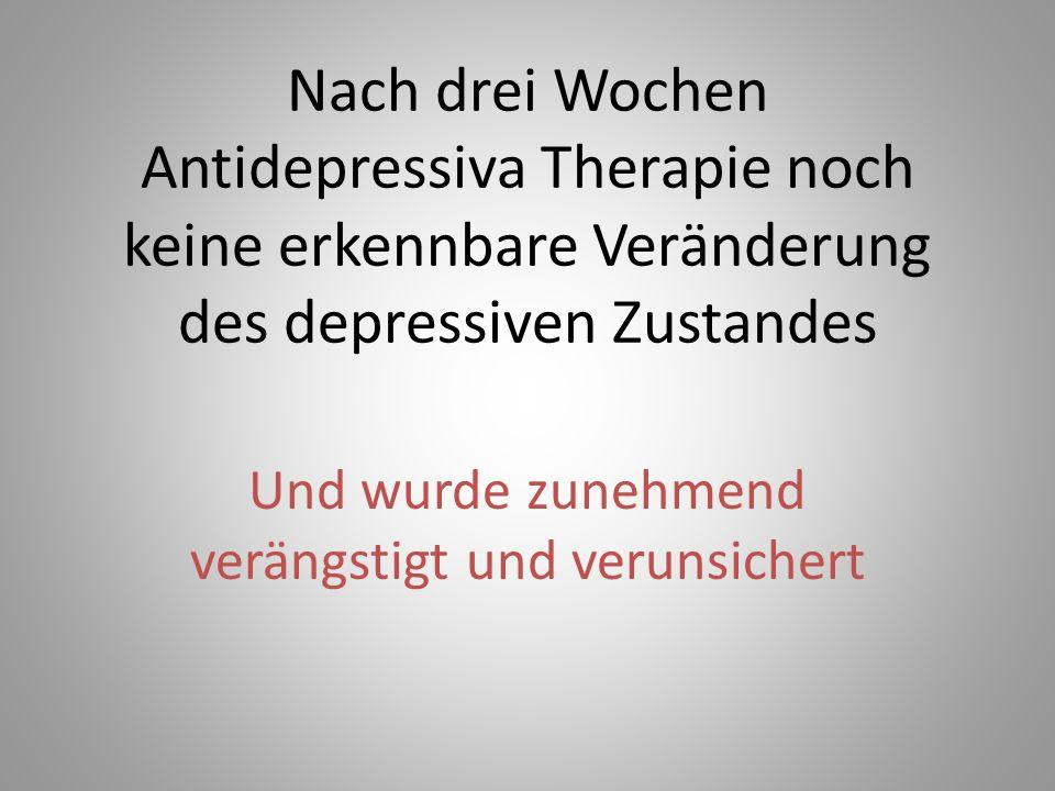 Nach drei Wochen Antidepressiva Therapie noch keine erkennbare Veränderung des depressiven Zustandes Und wurde zunehmend verängstigt und verunsichert