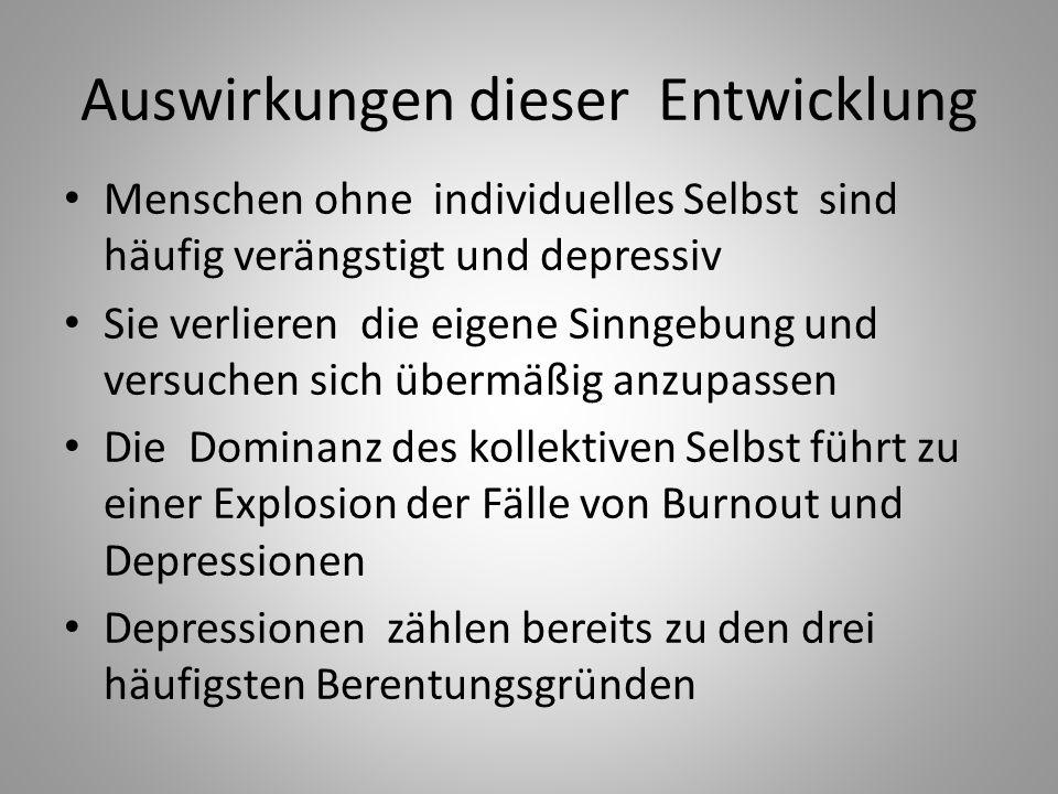 Auswirkungen dieser Entwicklung Menschen ohne individuelles Selbst sind häufig verängstigt und depressiv Sie verlieren die eigene Sinngebung und versuchen sich übermäßig anzupassen Die Dominanz des kollektiven Selbst führt zu einer Explosion der Fälle von Burnout und Depressionen Depressionen zählen bereits zu den drei häufigsten Berentungsgründen