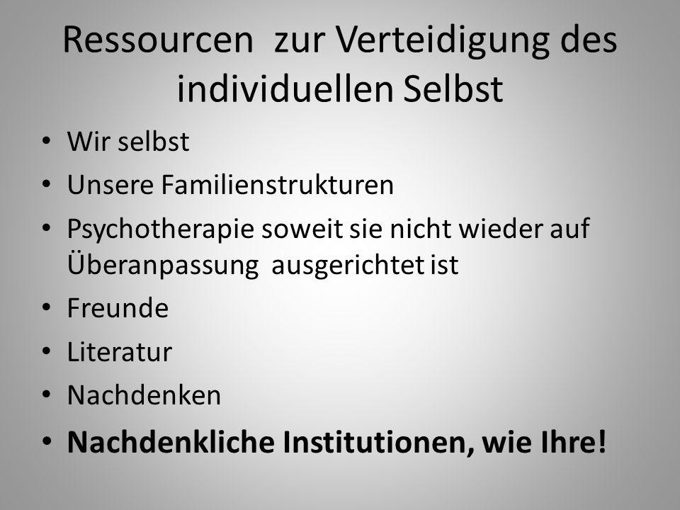 Ressourcen zur Verteidigung des individuellen Selbst Wir selbst Unsere Familienstrukturen Psychotherapie soweit sie nicht wieder auf Überanpassung aus