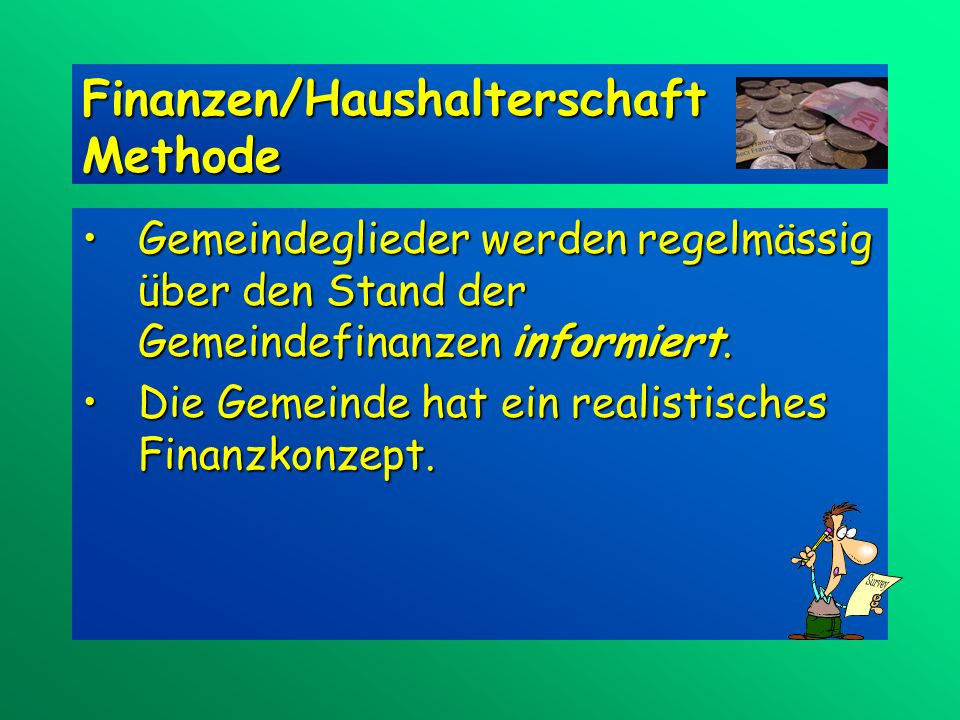 Finanzen/Haushalterschaft Methode Gemeindeglieder werden regelmässig über den Stand der Gemeindefinanzen informiert.Gemeindeglieder werden regelmässig über den Stand der Gemeindefinanzen informiert.