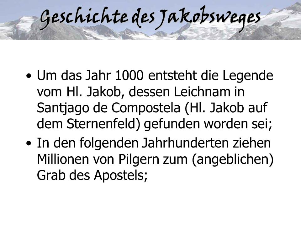 Geschichte des Jakobsweges Um das Jahr 1000 entsteht die Legende vom Hl. Jakob, dessen Leichnam in Santjago de Compostela (Hl. Jakob auf dem Sternenfe