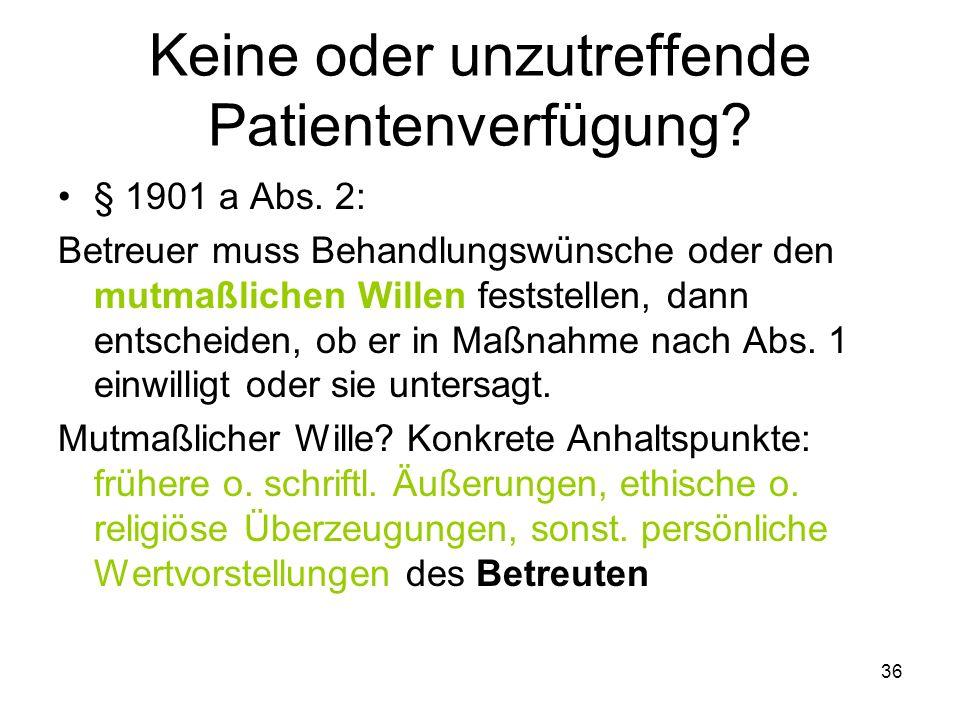 36 Keine oder unzutreffende Patientenverfügung. § 1901 a Abs.