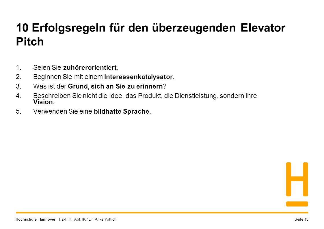 Hochschule Hannover Fakt. III, Abt. IK / Dr. Anke Wittich 10 Erfolgsregeln für den überzeugenden Elevator Pitch 1.Seien Sie zuhörerorientiert. 2.Begin