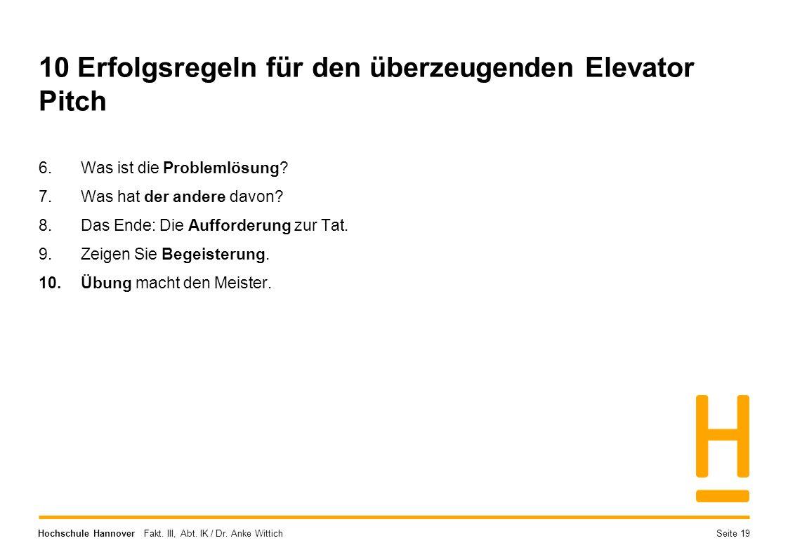 Hochschule Hannover Fakt. III, Abt. IK / Dr. Anke Wittich 10 Erfolgsregeln für den überzeugenden Elevator Pitch 6.Was ist die Problemlösung? 7.Was hat