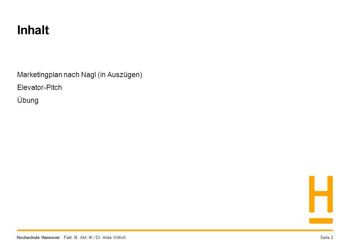 Hochschule Hannover Fakt. III, Abt. IK / Dr. Anke Wittich Inhalt Marketingplan nach Nagl (in Auszügen) Elevator-Pitch Übung Seite 2