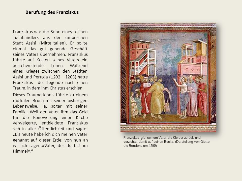 Berufung des Franziskus Franziskus war der Sohn eines reichen Tuchhändlers aus der umbrischen Stadt Assisi (Mittelitalien). Er sollte einmal das gut g
