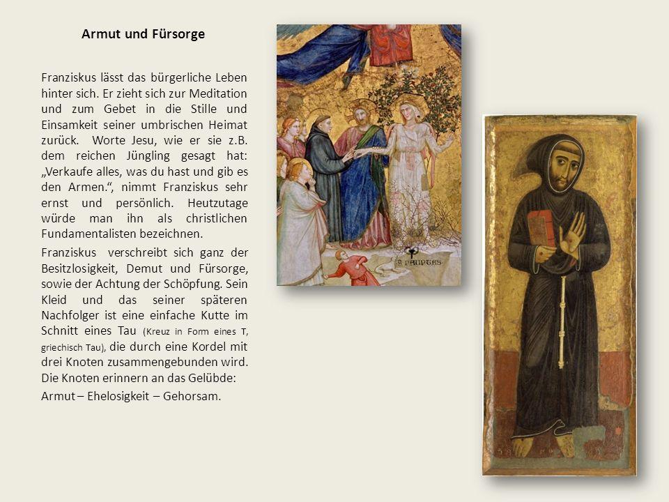 Armut und Fürsorge Franziskus lässt das bürgerliche Leben hinter sich. Er zieht sich zur Meditation und zum Gebet in die Stille und Einsamkeit seiner